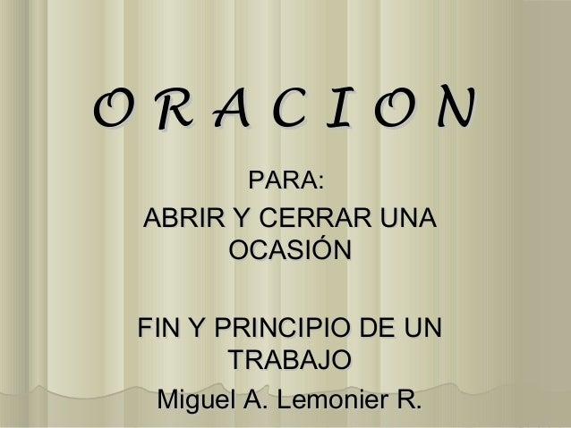 ORACION       PARA: ABRIR Y CERRAR UNA      OCASIÓNFIN Y PRINCIPIO DE UN       TRABAJO Miguel A. Lemonier R.