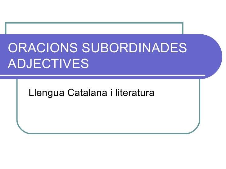 ORACIONS SUBORDINADES ADJECTIVES Llengua Catalana i literatura