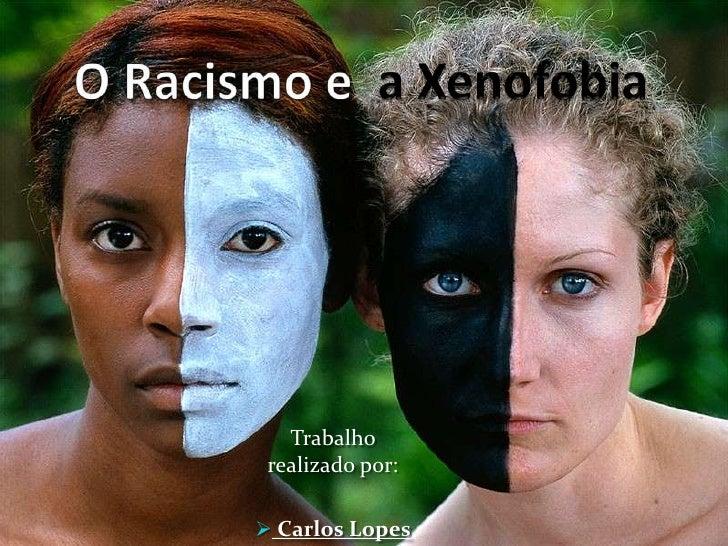 O Racismo e  a Xenofobia<br />Trabalho realizado por:<br /><ul><li>Carlos Lopes</li></li></ul><li>Introdução<br /><ul><li>...