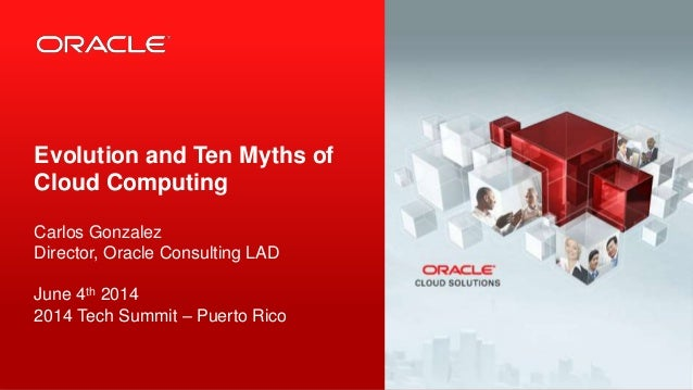 1 Copyright © 2013, Oracle and/or its affiliates. All rights reserved. Evolution and Ten Myths of Cloud Computing Carlos G...