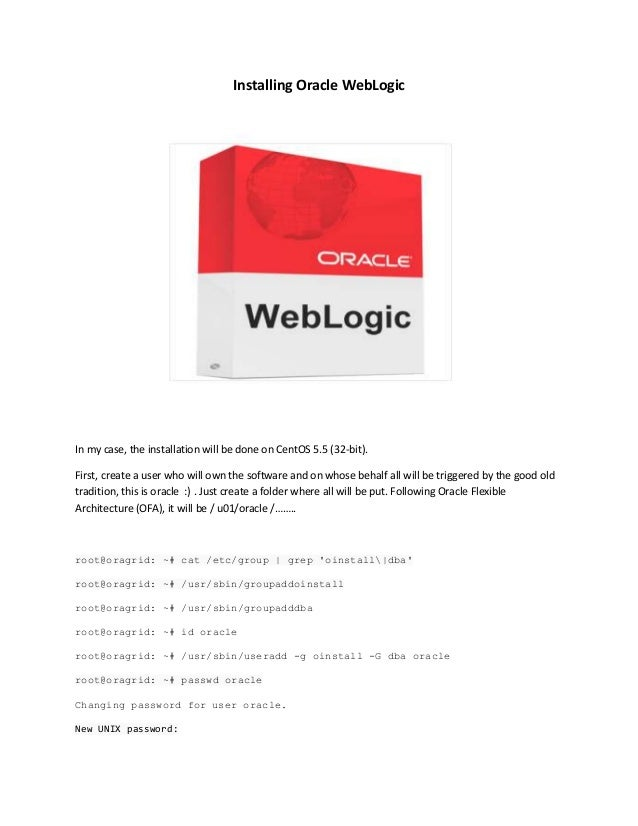 Installing Oracle WebLogic  In my case, the installation will be done on CentOS 5.5 (32-bit). First, create a user who wil...