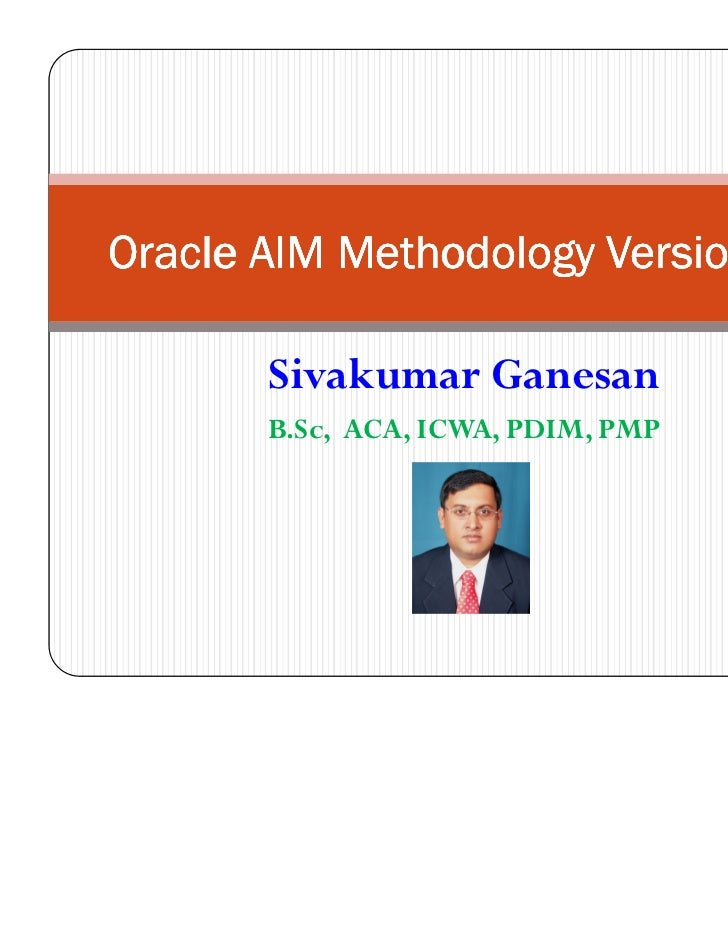 Oracle AIM Methodology Version 3.0       Sivakumar Ganesan       B.Sc, ACA, ICWA, PDIM, PMP