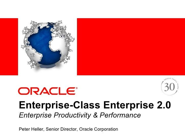 Enterprise-Class Enterprise 2.0 Enterprise Productivity & Performance   Peter Heller, Senior Director, Oracle Corporation