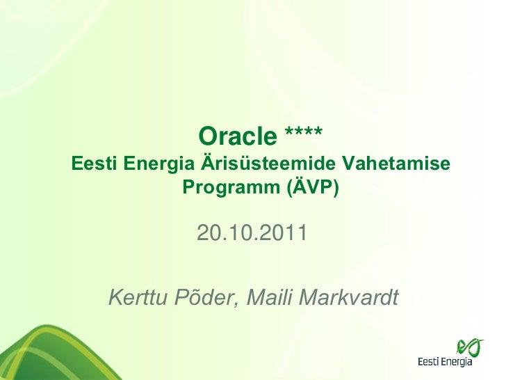Oracle ****Eesti Energia Ärisüsteemide Vahetamise            Programm (ÄVP)            20.10.2011   Kerttu Põder, Maili Ma...
