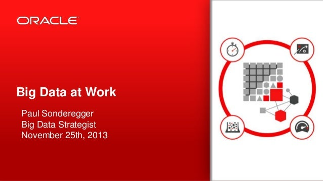 Big Data at Work Paul Sonderegger Big Data Strategist November 25th, 2013  1  Copyright © 2013, Oracle and/or its affiliat...