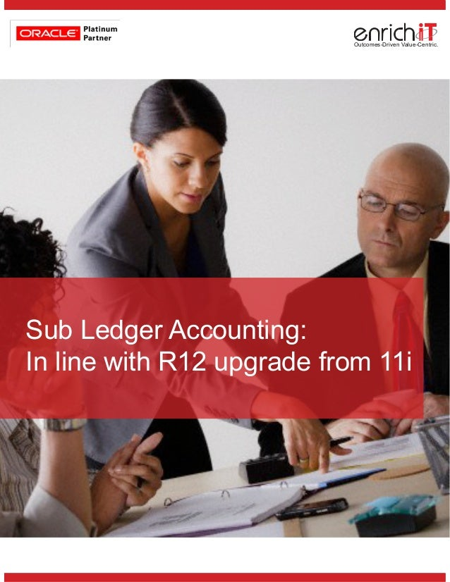 Outcomes-Driven Value-Centric.Sub Ledger Accounting:In line with R12 upgrade from 11i
