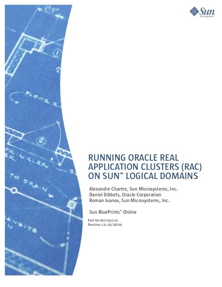 RUNNING ORACLE REALAPPLICATION CLUSTERS (RAC)ON SUN™ LOGICAL DOMAINSAlexandre Chartre, Sun Microsystems, Inc.Daniel Dibbet...