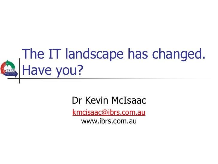 The IT landscape has changed.Have you?       Dr Kevin McIsaac       kmcisaac@ibrs.com.au         www.ibrs.com.au