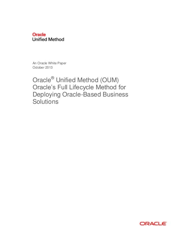 An Oracle White Paper October 2013  Oracle® Unified Method (OUM) Oracle's Full Lifecycle Method for Deploying Oracle-Based...