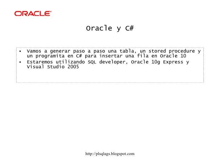 Oracle y C# <ul><li>Vamos a generar paso a paso una tabla, un stored procedure y un programita en C# para insertar una fil...