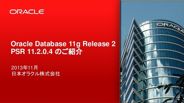 Oracle Database 11g Release 2 PSR 11.2.0.4 のご紹介 2013年11月 日本オラクル株式会社  1  Copyright © 2013, Oracle and/or its affiliates. Al...