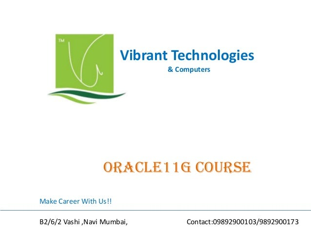 Vibrant Technologies & Computers oracle11G COURSE Make Career With Us!! B2/6/2 Vashi ,Navi Mumbai, Contact:09892900103/989...