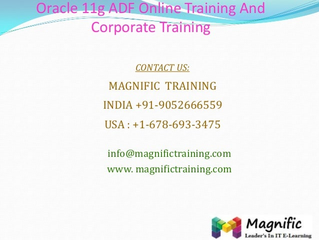 Oracle 11g ADF Online Training And Corporate Training CONTACT US: MAGNIFIC TRAINING INDIA +91-9052666559 USA : +1-678-693-...