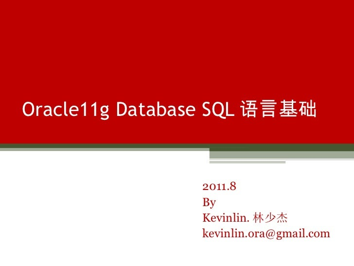 Oracle11g Database SQL 语言基础 2011.8 By Kevinlin. 林少杰 [email_address]