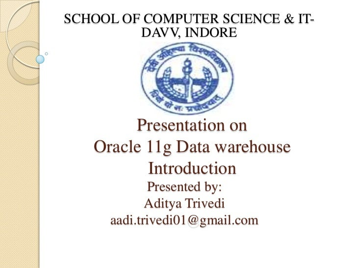 SCHOOL OF COMPUTER SCIENCE & IT-         DAVV, INDORE        Presentation on   Oracle 11g Data warehouse          Introduc...