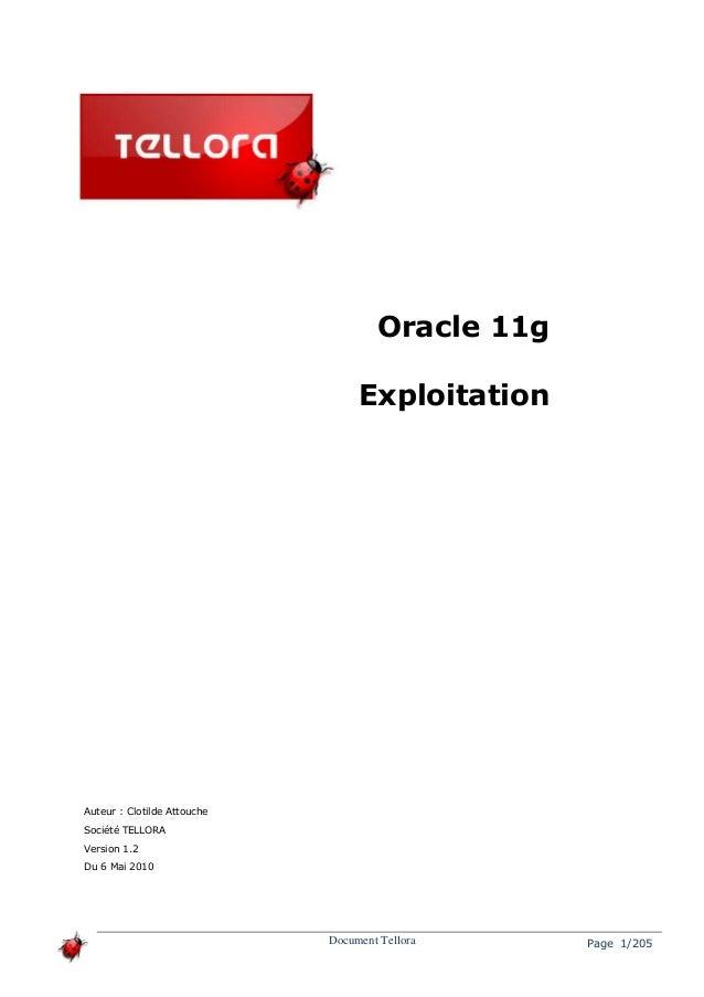 Oracle 11g Exploitation Document Tellora Page 1/205 Auteur : Clotilde Attouche Société TELLORA Version 1.2 Du 6 Mai 2010