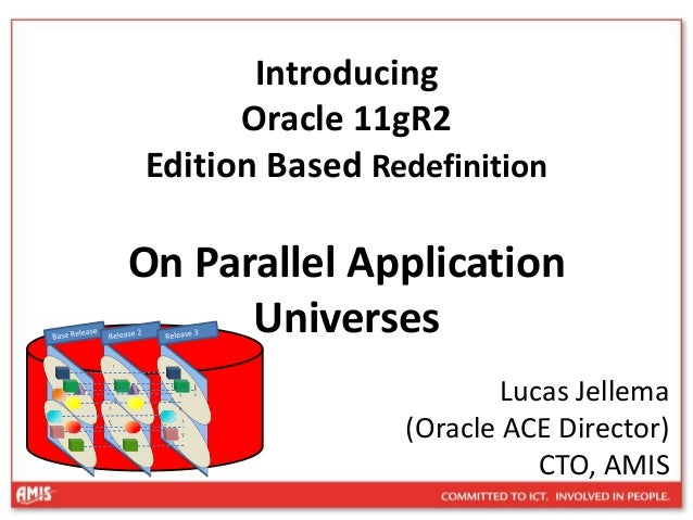 Introducing Oracle 11gR2 Edition Based Redefinition On Parallel Application Universes Lucas Jellema (Oracle ACE Director) ...