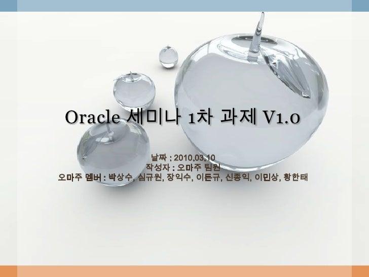 Oracle 세미나 1차 과제 V1.0                  날짜 : 2010.03.10                작성자 : 오마주 팀원 오마주 멤버 : 박상수, 심규원, 장익수, 이돈규, 신종익, 이민상, ...