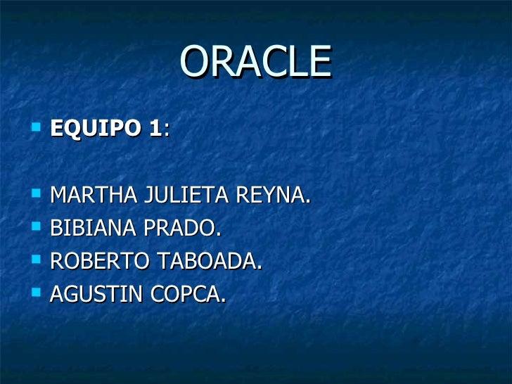 ORACLE <ul><li>EQUIPO 1 : </li></ul><ul><li>MARTHA JULIETA REYNA. </li></ul><ul><li>BIBIANA PRADO. </li></ul><ul><li>ROBER...
