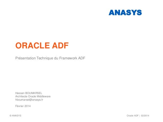 ORACLE ADF Présentation Technique du Framework ADF Hassan BOUMARSEL Architecte Oracle Middleware hboumarsel@anasys.fr Févr...