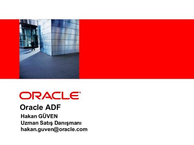 Oracle ADF Hakan GÜVEN Uzman Satış Danışmanı hakan.guven@oracle.com