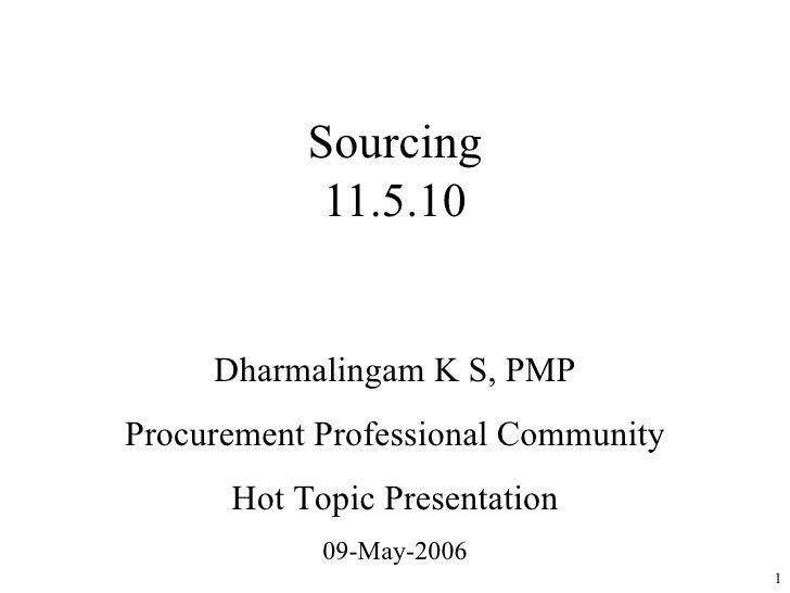 Sourcing 11.5.10 Dharmalingam K S, PMP Procurement Professional Community Hot Topic Presentation 09-May-2006