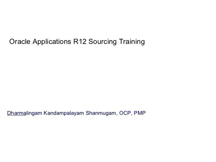 Oracle Applications R12 Sourcing Training Dharma lingam Kandampalayam Shanmugam, OCP, PMP