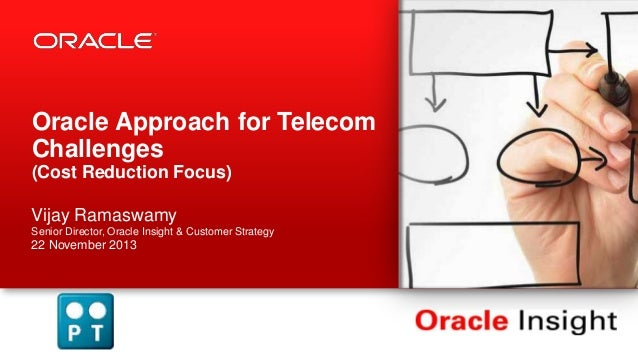 Oracle Approach for Telecom Challenges (Cost Reduction Focus) Vijay Ramaswamy Senior Director, Oracle Insight & Customer S...