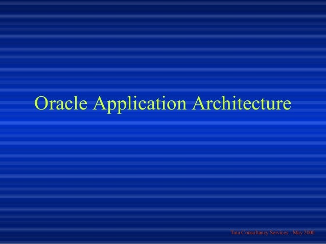 Oracle Application Architecture                       Tata Consultancy Services -May 2000