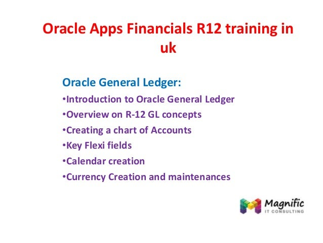 Oracle Apps Financials R12 training in uk Oracle General Ledger: •Introduction to Oracle General Ledger •Overview on R-12 ...