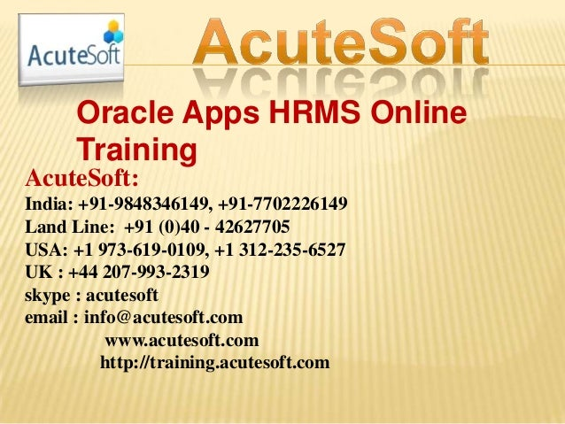 Oracle Apps HRMS Online Training AcuteSoft: India: +91-9848346149, +91-7702226149 Land Line: +91 (0)40 - 42627705 USA: +1 ...