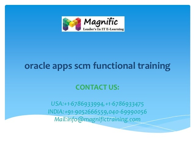 oracle apps scm functional training CONTACT US: USA:+1-6786933994,+1-6786933475 INDIA:+91-9052666559,040-69990056 Mail:inf...