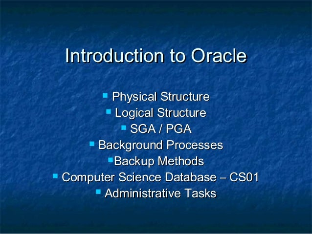Introduction to Oracle Physical Structure  Logical Structure  SGA / PGA  Background Processes Backup Methods  Compute...