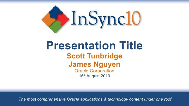 Presentation Title Scott Tunbridge James Nguyen Oracle Corporation 16 th  August 2010 The most comprehensive Oracle applic...