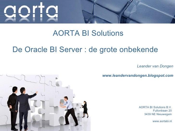 AORTA BI Solutions  De Oracle BI Server : de grote onbekende                                         Leander van Dongen   ...