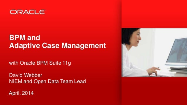 BPM and Adaptive Case Management with Oracle BPM Suite 11g David Webber NIEM and Open Data Team Lead April, 2014