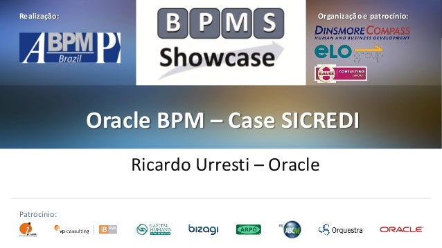 Realização:  Organização e patrocínio:  Oracle BPM – Case SICREDI Ricardo Urresti – Oracle Patrocínio: