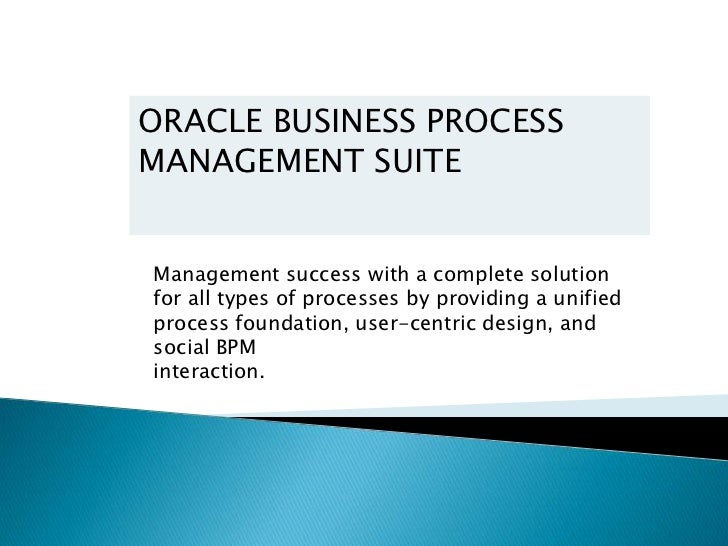 ORACLE BUSINESS PROCESSMANAGEMENT SUITEManagement success with a complete solutionfor all types of processes by providing ...