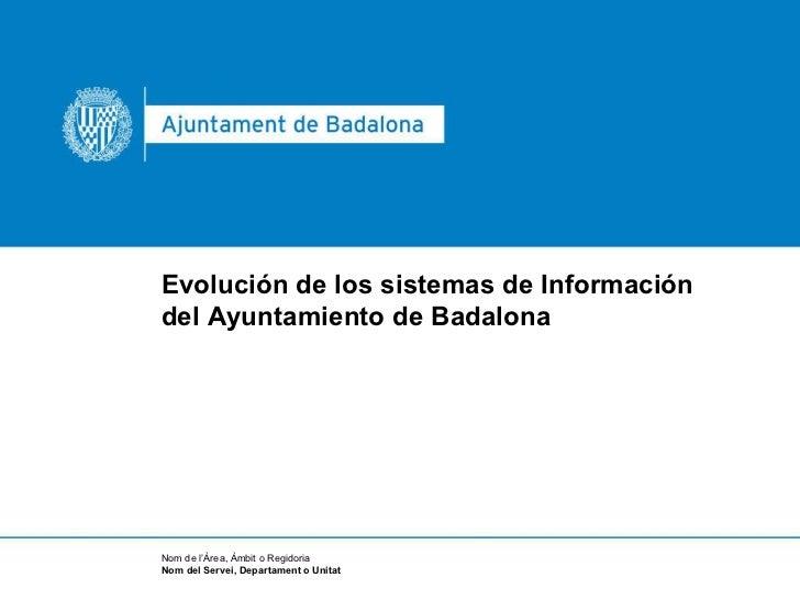 Evolución de los sistemas de Información del Ayuntamiento de Badalona Nom de l'Àrea, Àmbit o Regidoria Nom del Servei, Dep...