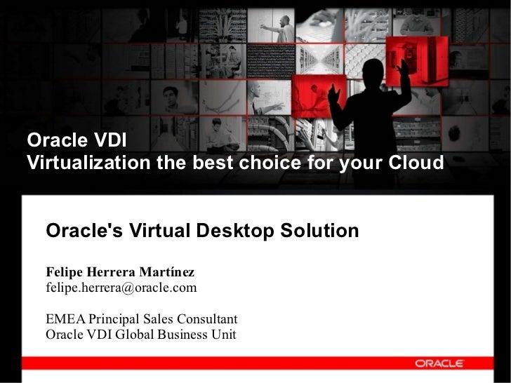 Oracle VDIVirtualization the best choice for your Cloud  Oracles Virtual Desktop Solution  Felipe Herrera Martínez  felipe...