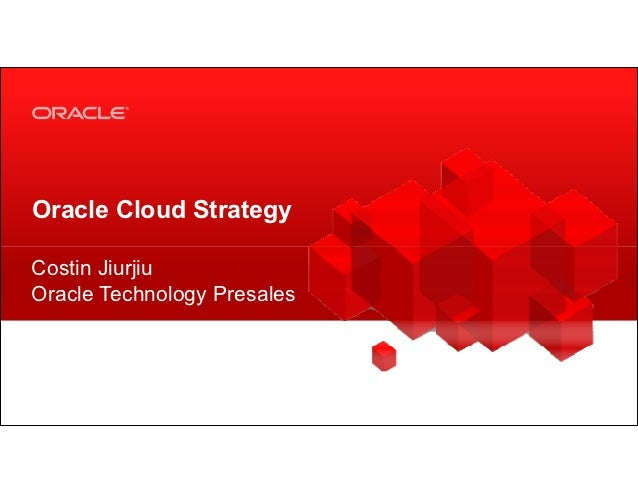 Oracle Cloud StrategyCostin JiurjiuOracle Technology Presales 1   Copyright © 2012, Oracle and/or its affiliates. All righ...