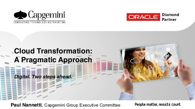 Paul Nannetti, Capgemini Group Executive Committee Cloud Transformation: A Pragmatic Approach Digital. Two steps ahead.
