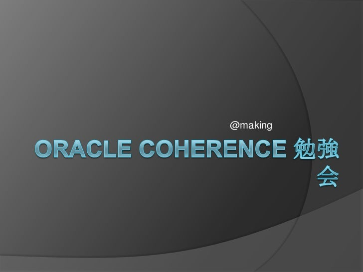 Oracle Coherence勉強会<br />2011/02/22 @making<br />
