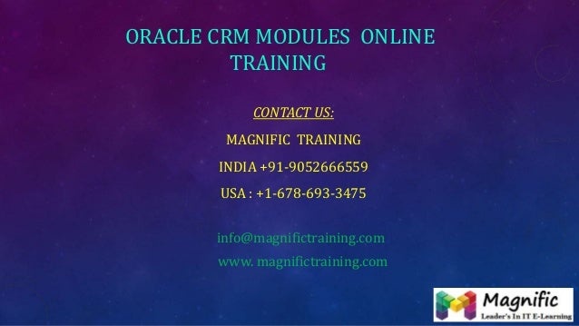 ORACLE CRM MODULES ONLINE TRAINING CONTACT US: MAGNIFIC TRAINING INDIA +91-9052666559 USA : +1-678-693-3475 info@magnifict...