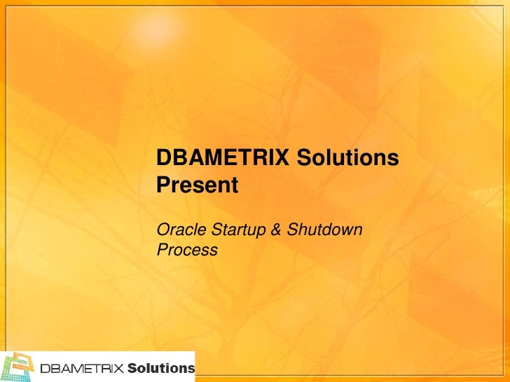 DBAMETRIX Solutions Present Oracle Startup & Shutdown Process