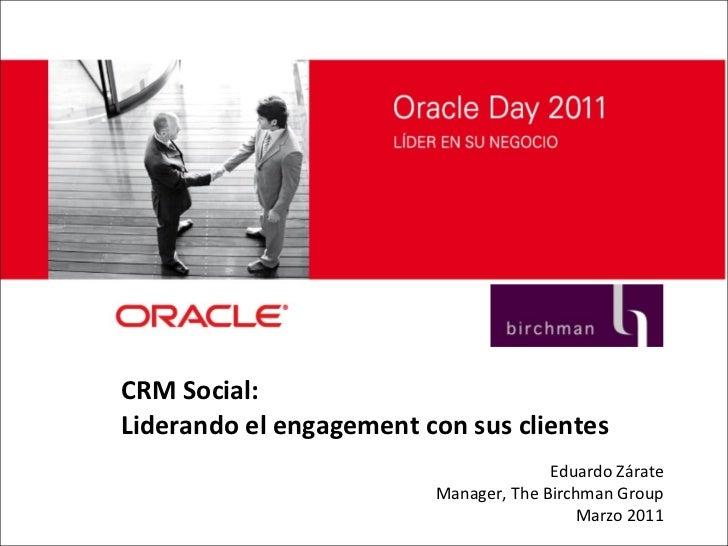 CRM Social:  Liderando el engagement con sus clientes Eduardo Zárate Manager, The Birchman Group Marzo 2011