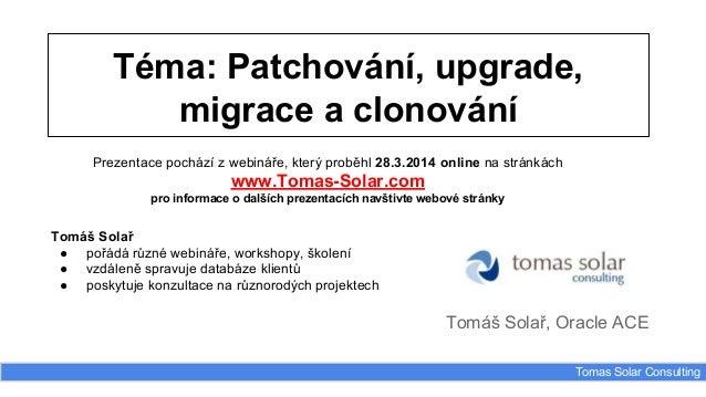Téma: Patchování, upgrade, migrace a clonování Tomáš Solař, Oracle ACE Tomas Solar Consulting Prezentace pochází z webinář...
