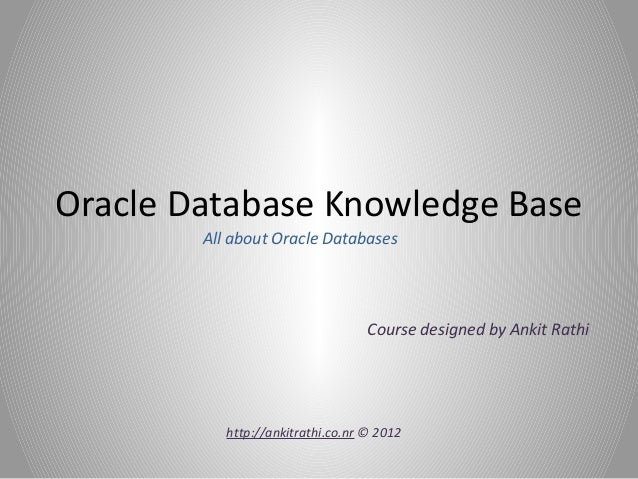 Oracle Database Knowledge Base All about Oracle Databases Course designed by Ankit Rathi http://ankitrathi.co.nr © 2012