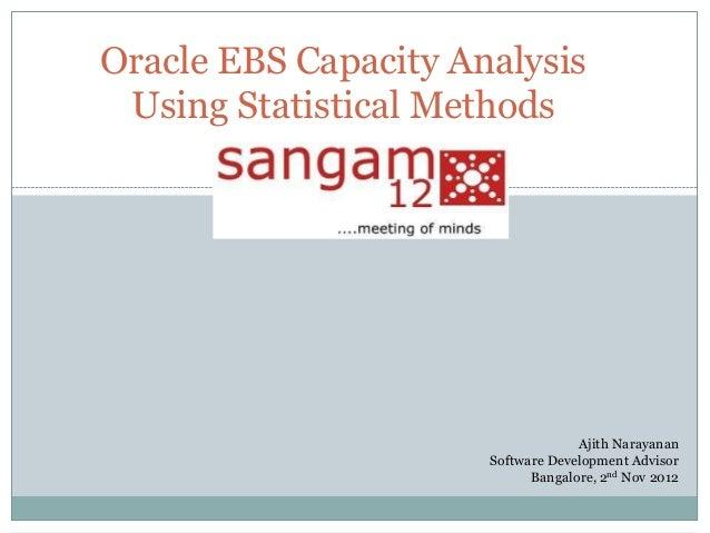 Oracle EBS Capacity Analysis Using Statistical Methods  Ajith Narayanan Software Development Advisor Bangalore, 2nd Nov 20...