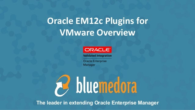 Oracle	   EM12c	   Plugins	   for	    VMware	   Overview	    The leader in extending Oracle Enterprise Manager